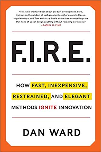F.I.R.E.: How Fast, Inexpensive, Restrained, and Elegant Methods Ignite Innovation by Dan Ward [Bonus]